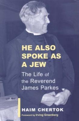 He Also Spoke as a Jew: The Life of the Reverend James Parkes - Chertok, Haim