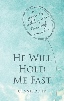 He Will Hold Me Fast: A Journey with Grace Through Cancer - Dever, Connie