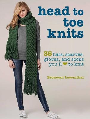 Head to Toe Knits: 35 Hats, Scarves, Gloves, and Socks You'll Love to Knit - Lowenthal, Bronwyn