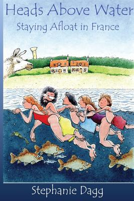 Heads Above Water: Staying afloat in France - Dagg, Stephanie