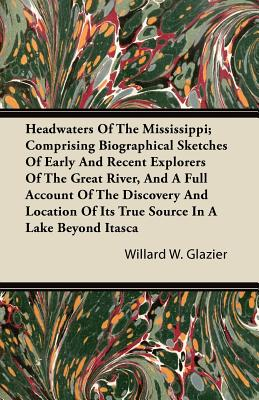 Headwaters of the Mississippi; Comprising Biographical Sketches of Early and Recent Explorers of the Great River, and a Full Account of the Discovery - Glazier, Willard W