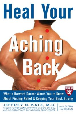 Heal Your Aching Back: What a Harvard Doctor Wants You to Know about Finding Relief & Keeping Your Back Strong - Katz, Jeffrey N, Professor, MD, MS