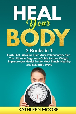 Heal Your Body: This Book Includes: Dash Diet, Alkaline Diet, Anti-Inflammatory diet. The Ultimate Beginners Guide to Lose Weight, Improve your Health in the Most Simple Healthy and Scientific Ways - Moore, Kathleen
