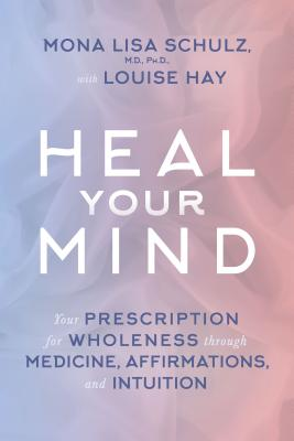 Heal Your Mind: Your Prescription for Wholeness through Medicine, Affirmations, and Intuition - Schulz, Mona Lisa, MD, Ph.D, and Hay, Louise (Contributions by)
