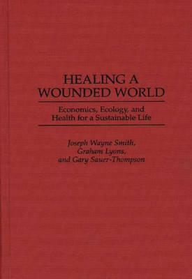 Healing a Wounded World: Economics, Ecology, and Health for a Sustainable Life - Smith, Joseph Wayne, and Sauer-Thompson, Gary, and Lyons, Graham