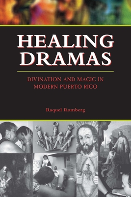 Healing Dramas: Divination and Magic in Modern Puerto Rico - Romberg, Raquel, PH.D.