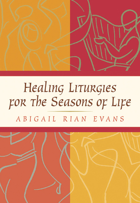 Healing Liturgies for the Seasons of Life - Evans, Abigail Rian