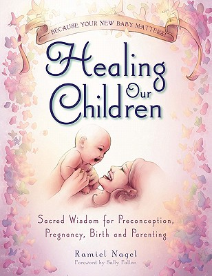 Healing Our Children: Because Your New Baby Matters! Sacred Wisdom for Preconception, Pregnancy, Birth and Parenting (Ages 0-6) - Nagel, Ramiel, and Fallon, Sally (Foreword by)