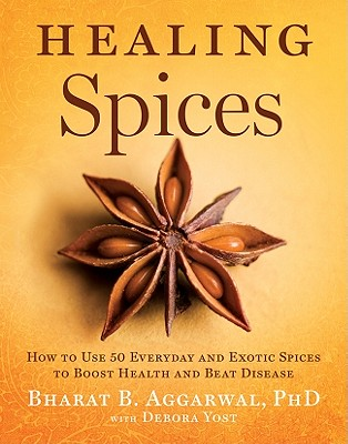 Healing Spices: How to Use 50 Everyday and Exotic Spices to Boost Health and Beat Disease - Aggarwal, Bharat B, PhD, and Yost, Debora