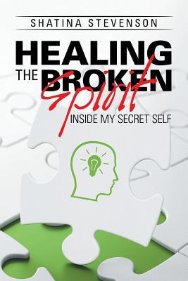 Healing the Broken Spirit: Inside My Secret Self - Stevenson, Shatina