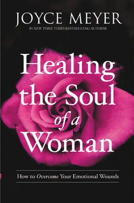 Healing the Soul of a Woman: How to Overcome Your Emotional Wounds - Meyer, Joyce
