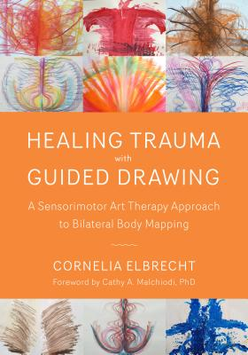 Healing Trauma with Guided Drawing: A Sensorimotor Art Therapy Approach to Bilateral Body Mapping - Elbrecht, Cornelia, and Malchiodi, Cathy A, PhD, Lpcc (Foreword by)