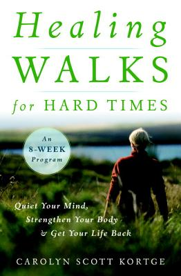 Healing Walks for Hard Times: Quiet Your Mind, Strengthen Your Body, and Get Your Life Back - Kortge, Carolyn Scott