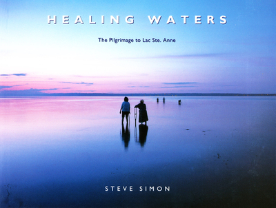 Healing Waters: the Pilgrimage to Lac Ste. Anne - Simon, Steve