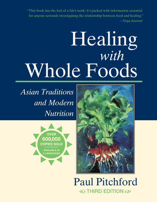 Healing with Whole Foods: Asian Traditions and Modern Nutrition - Pitchford, Paul