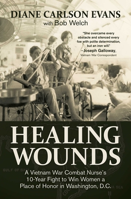 Healing Wounds: A Vietnam War Combat Nurse's 10-Year Fight to Win Women a Place of Honor in Washington, D.C. - Evans, Diane Carlson, and Welch, Bob, and Galloway, Joseph (Foreword by)