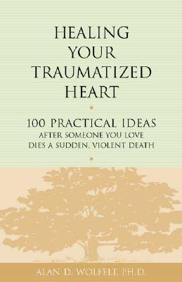 Healing Your Traumatized Heart: 100 Practical Ideas After Someone You Love Dies a Sudden, Violent Death - Wolfelt, Alan D, Dr.