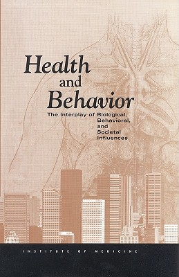 Health and Behavior: The Interplay of Biological, Behavioral, and Societal Influences - Institute of Medicine, and Committee on Health and Behavior Research, and Practice and Policy