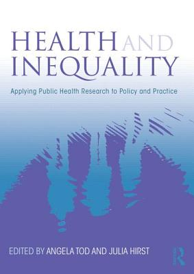 Health and Inequality: Applying Public Health Research to Policy and Practice - Tod, Angela M. (Editor), and Hirst, Julia (Editor)