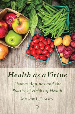 Health as a Virtue: Thomas Aquinas and the Practice of Habits of Health - Dobson, Melanie