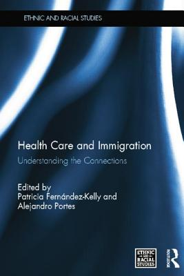 Health Care and Immigration: Understanding the Connections - Fernandez-Kelly, Patricia (Editor), and Portes, Alejandro (Editor)