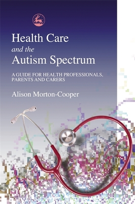 Health Care and the Autism Spectrum: A Guide for Health Professionals, Parents and Carers - Morton-Cooper, Alison