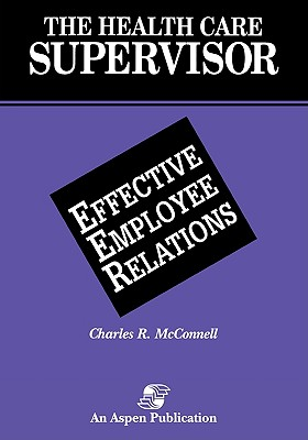 Health Care Supervisor: Effective Employee Relations - McConnell, Charles R, MBA, CM (Editor), and McConnell, David