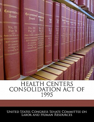 Health Centers Consolidation Act of 1995 - United States Congress Senate Committee (Creator)
