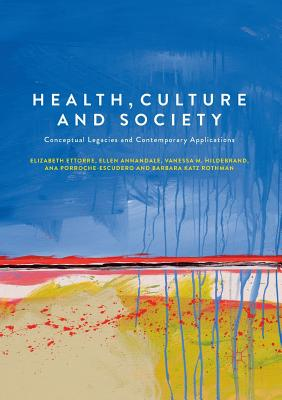 Health, Culture and Society: Conceptual Legacies and Contemporary Applications - Ettorre, Elizabeth, and Annandale, Ellen, and Hildebrand, Vanessa M.