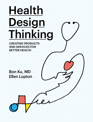 Health Design Thinking: Creating Products and Services for Better Health - Ku, Bon, and Lupton, Ellen