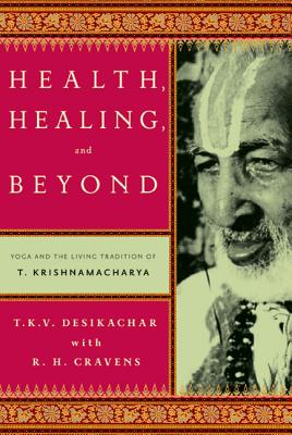 Health, Healing, and Beyond: Yoga and the Living Tradition of T. Krishnamacharya - Desikachar, T K V, and Cravens, R H, and Lerner, Michael (Foreword by)