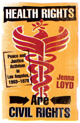 Health Rights Are Civil Rights: Peace and Justice Activism in Los Angeles, 1963-1978 - Loyd, Jenna M