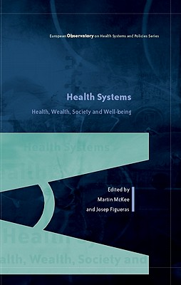 Health Systems, Health, Wealth and Societal Well-Being: Assessing the Case for Investing in Health Systems - McKee, Martin, and Figueras, Josep, and Saltman, Richard B