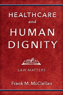 Healthcare and Human Dignity: Law Matters - McClellan, Frank M.