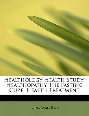 Healthology Health Study: Healthopathy the Fasting Cure, Health Treatment - Eales, Irving James