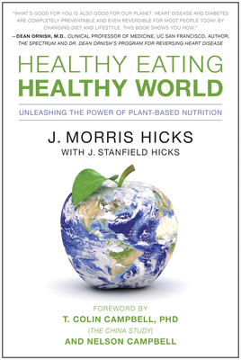 Healthy Eating, Healthy World: Unleashing the Power of Plant-Based Nutrition - Hicks, J Morris, and Hicks, J Stanfield, and Campbell, T Colin, Ph.D. (Foreword by)