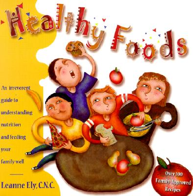 Healthy Foods: An Irreverent Guide to Understanding Nutrition and Feeding Your Family Well - Ely, Leanne, Cnc