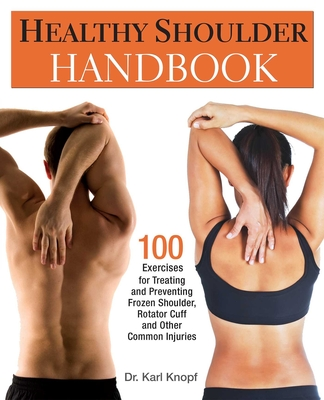 Healthy Shoulder Handbook: 100 Exercises for Treating and Preventing Frozen Shoulder, Rotator Cuff and Other Common Injuries - Knopf, Karl, Dr.