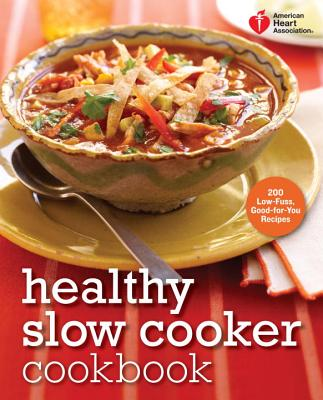 Healthy Slow Cooker Cookbook: 200 Low-Fuss, Good-For-You Recipes - American Heart Association