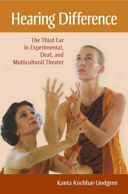 Hearing Difference: The Third Ear in Experimental, Deaf, and Multicultural Theater - Kochhar-Lindgren, Kanta
