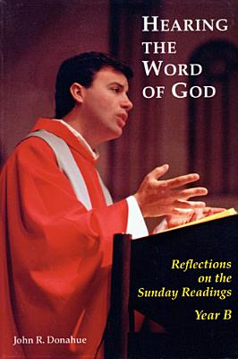 Hearing the Word of God: Reflections on the Sunday Readings, Year B - Donahue, John R, S.J.