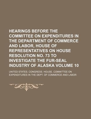Hearings Before the Committee on Expenditures in the Department of Commerce and Labor, House of Representatives on House Resolution No. 73 to Investig - Labor, United States Congress