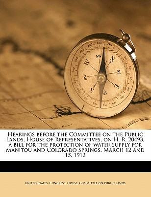 Hearings Before the Committee on the Public Lands, House of Representatives, on H. R. 20493, a Bill for the Protection of Water Supply for Manitou and Colorado Springs. March 12 and 15, 1912 - United States Congress House Committee (Creator)
