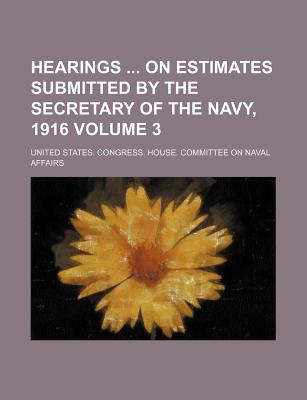 Hearings on Estimates Submitted by the Secretary of the Navy, 1916 Volume 3 - Affairs, United States Congress