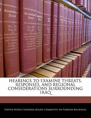 Hearings to Examine Threats, Responses, and Regional Considerations Surrounding Iraq - United States Congress Senate Committee (Creator)
