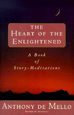 Heart of the Enlightened - de Mello, Anthony, S.J., and Mello, Anthony De