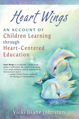 Heart Wings: An Account of Children Learning Through Heart-Centered Education - Johnston, Vicki Diane