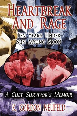 Heartbreak and Rage: Ten Years Under Sun Myung Moon - Neufeld, Gordon