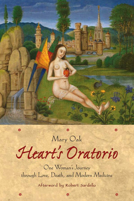 Heart's Oratorio: One Woman's Journey Through Love, Death, and Modern Medicine - Oak, Mary, and Sardello, Robert (Afterword by)