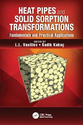 Heat Pipes and Solid Sorption Transformations: Fundamentals and Practical Applications - Vasiliev, L. L. (Editor), and Kakac, Sadik (Editor)
